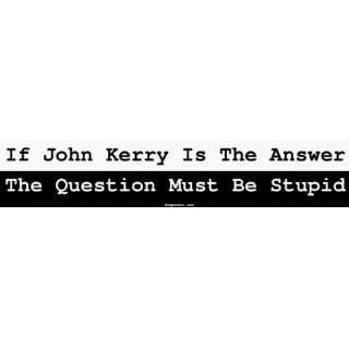 John Kerry Is The Answer The Question Must Be Stupid MINIATURE Sticker